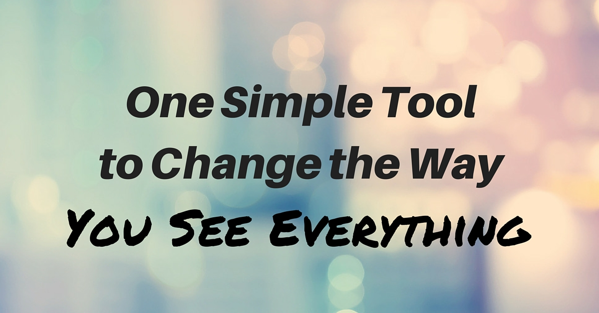 One Simple Tool to Change the Way You See Everything